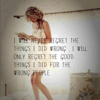 I will never regret the things I did wrong, I will only regret the good things I did for the wrong people Picture Quote #1