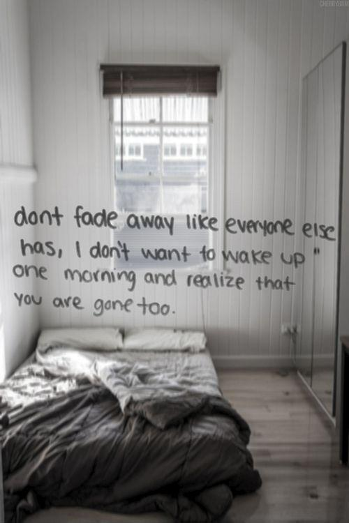 Don't fade away like everyone else has, I don't want to wake up one morning and realize that you're gone too Picture Quote #1