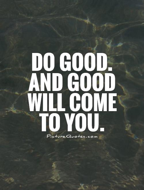 Do good. And good will come to you Picture Quote #1