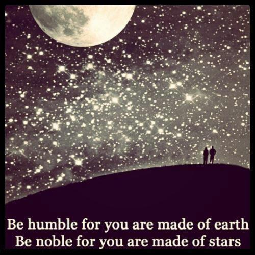 Be humble for you are made of earth. Be noble for you are made of stars Picture Quote #1