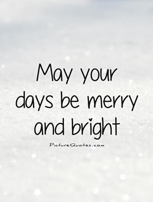May your days be merry and bright Picture Quote #1
