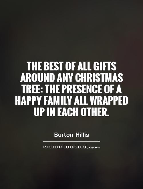 The best of all gifts around any Christmas tree: the presence of a happy family all wrapped up in each other Picture Quote #1