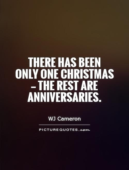 There has been  only one Christmas  — the rest are anniversaries.  Picture Quote #1