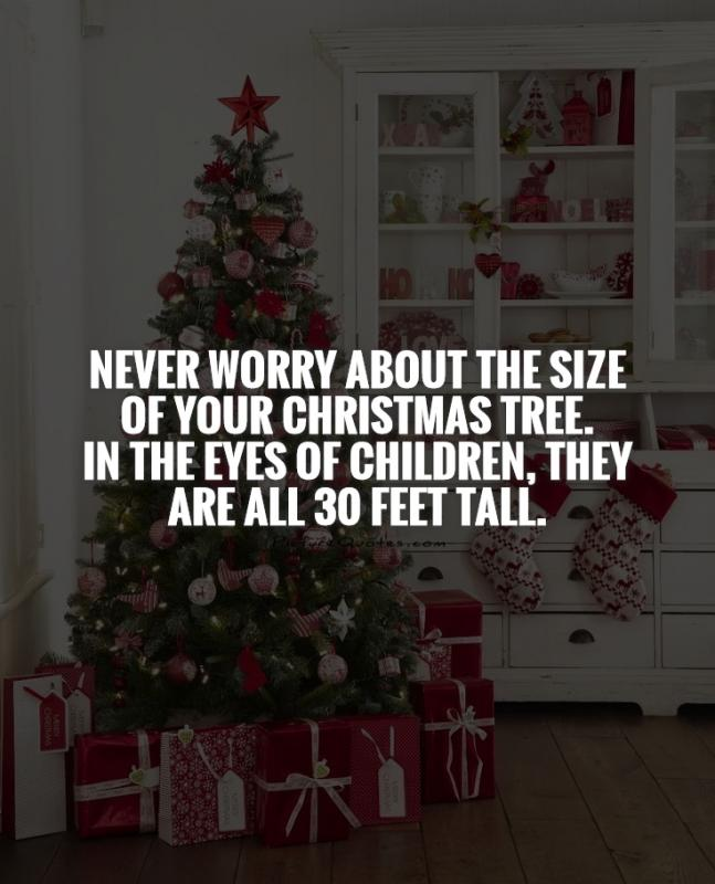 Never worry about the size of your Christmas tree.  In the eyes of children, they are all 30 feet tall Picture Quote #1