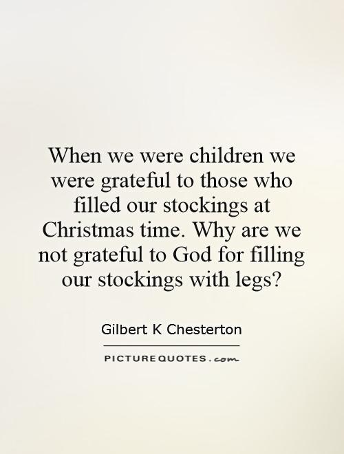 When we were children we were grateful to those who filled our stockings at Christmas time. Why are we not grateful to God for filling our stockings with legs? Picture Quote #1