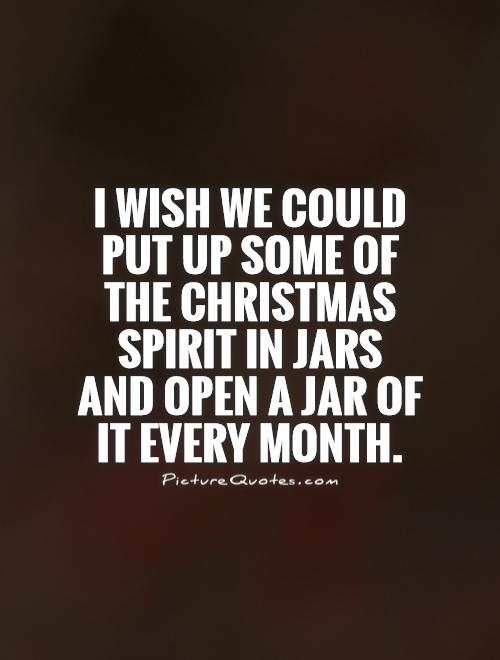 i wish we could put up some of the christmas spirit in jars and open a jar of it every month