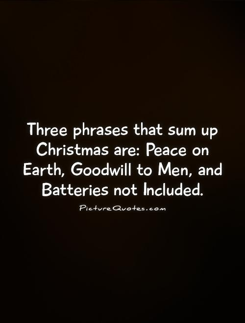 Three phrases that sum up Christmas are: Peace on Earth, Goodwill to Men, and Batteries not Included Picture Quote #1