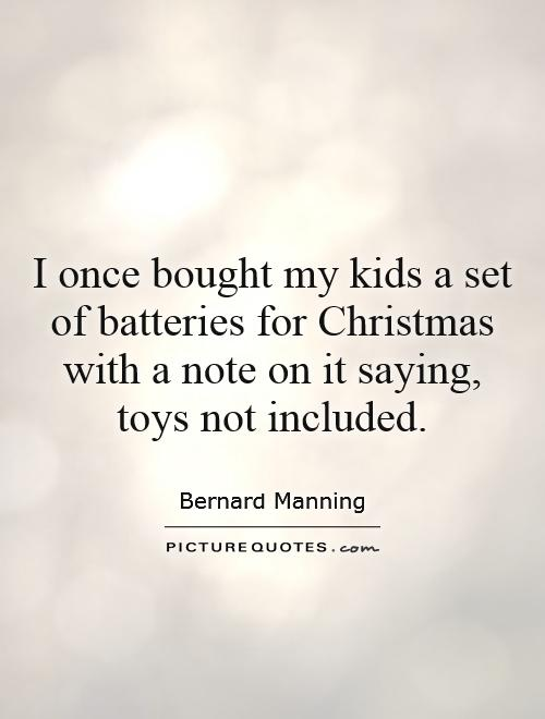 I once bought my kids a set of batteries for Christmas with a note on it saying, toys not included Picture Quote #1