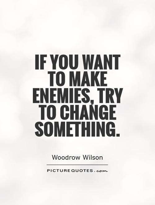 If you want to make enemies, try to change something Picture Quote #1