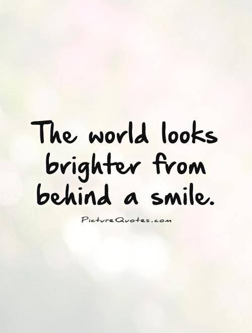 The world looks brighter from behind a smile Picture Quote #1