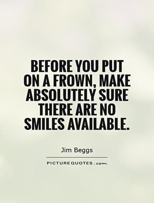 Before you put on a frown, make absolutely sure there are no smiles available Picture Quote #1