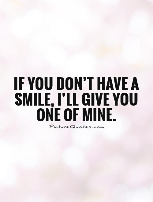 If you don't have a smile, I'll give you one of mine.  Picture Quote #1
