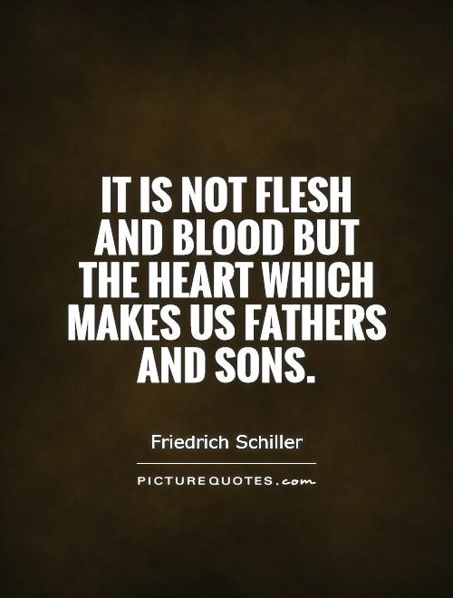 It is not flesh and blood but the heart which makes us fathers and sons Picture Quote #1
