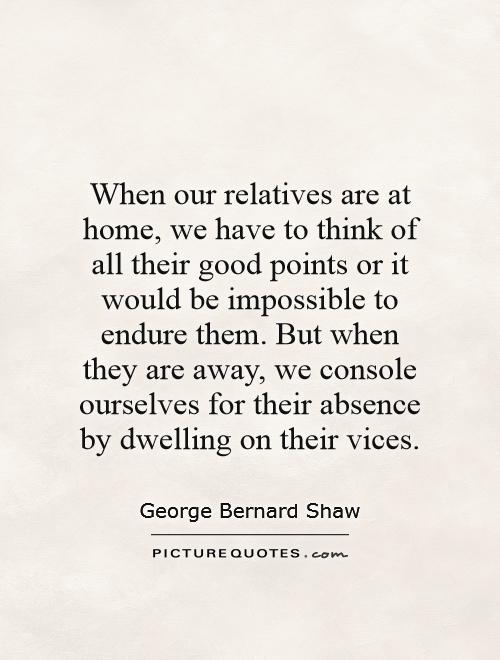 When our relatives are at home, we have to think of all their good points or it would be impossible to endure them. But when they are away, we console ourselves for their absence by dwelling on their vices Picture Quote #1