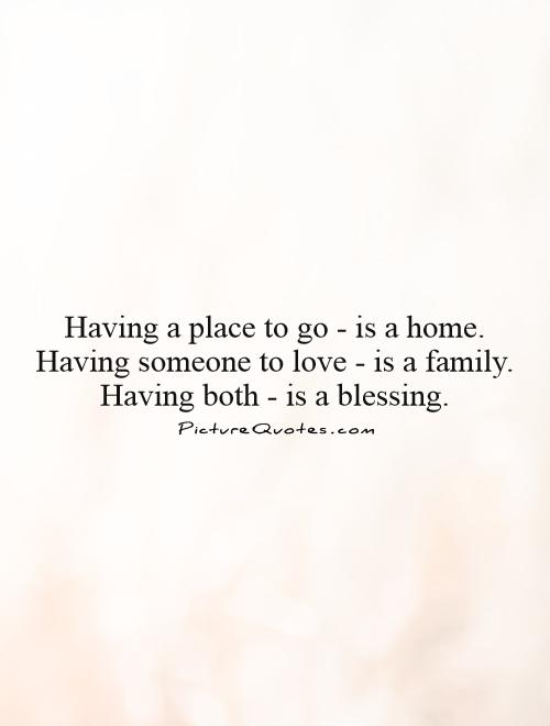 Having a place to go - is a home.  Having someone to love - is a family.  Having both - is a blessing.  Picture Quote #1