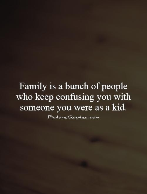 Family is a bunch of people who keep confusing you with someone you were as a kid Picture Quote #1