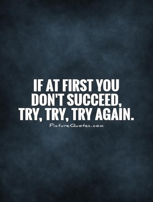 If at first you  don't succeed,  try, try, try again Picture Quote #1