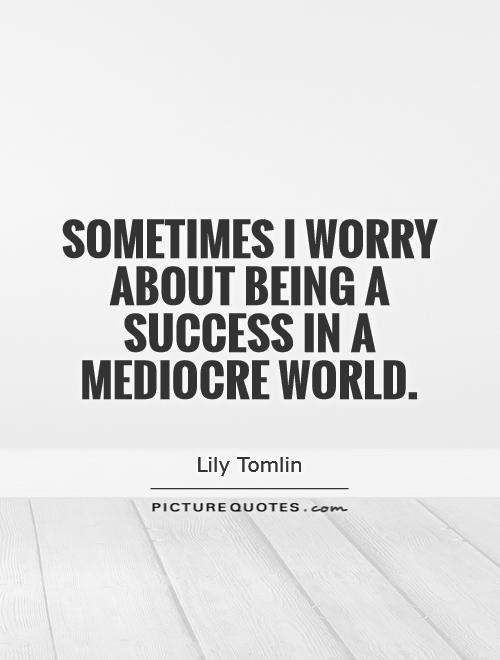Sometimes I worry about being a success in a mediocre world Picture Quote #1