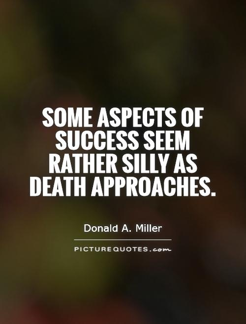 Some aspects of success seem rather silly as death approaches Picture Quote #1