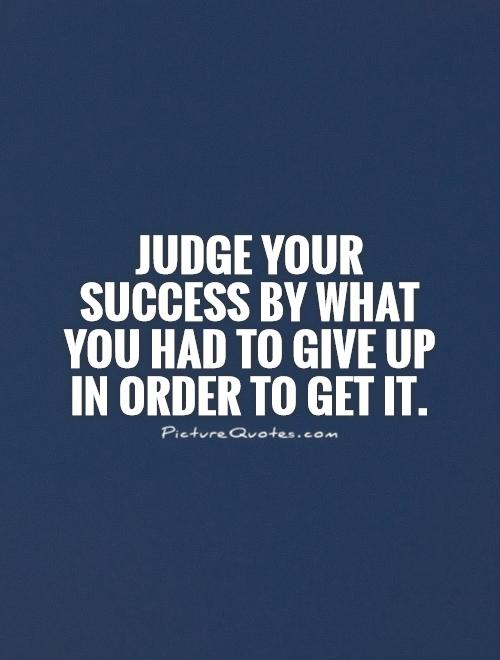 Judge your success by what you had to give up in order to get it Picture Quote #1