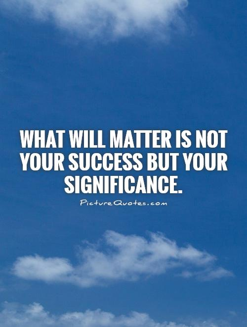 What will matter is not your success but your significance Picture Quote #1