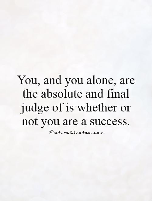 You, and you alone, are the absolute and final judge of is whether or not you are a success Picture Quote #1