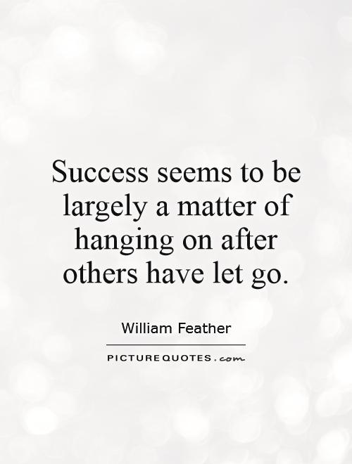 Success seems to be largely a matter of hanging on after others have let go Picture Quote #1