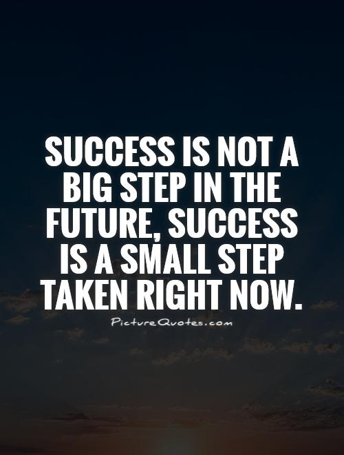 Success is not a big step in the future, success is a small step taken right now Picture Quote #1