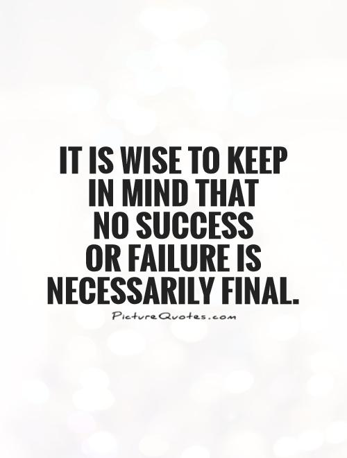 It is wise to keep  in mind that  no success  or failure is necessarily final Picture Quote #1