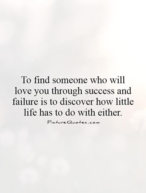To find someone who will love you through success and failure is to discover how little life has to do with either Picture Quote #1