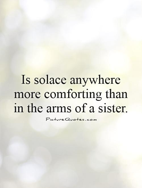 Is solace anywhere more comforting than in the arms of a sister.  Picture Quote #1