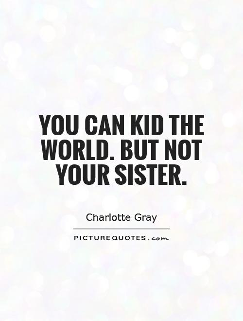 You can kid the world. But not your sister Picture Quote #1