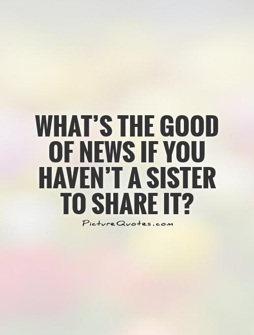 What's the good of news if you haven't a sister to share it?  Picture Quote #1