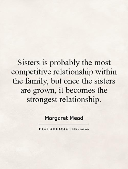 Sisters is probably the most competitive relationship within the family, but once the sisters are grown, it becomes the strongest relationship Picture Quote #1