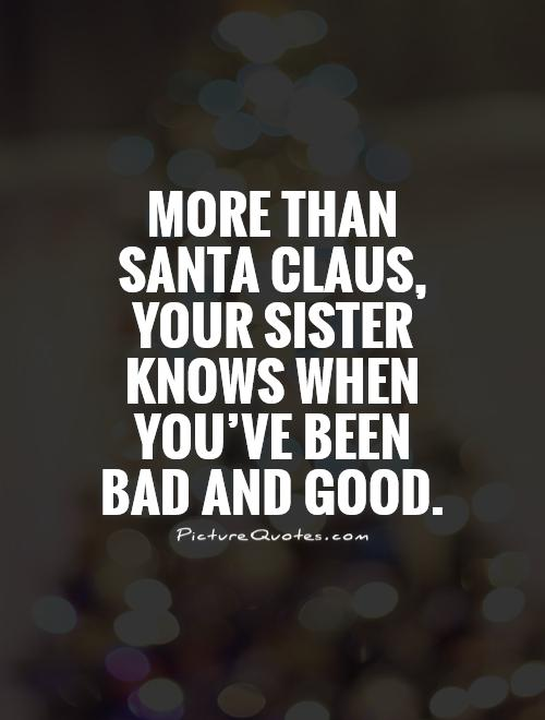 More than Santa Claus, your sister knows when you've been  bad and good.  Picture Quote #1