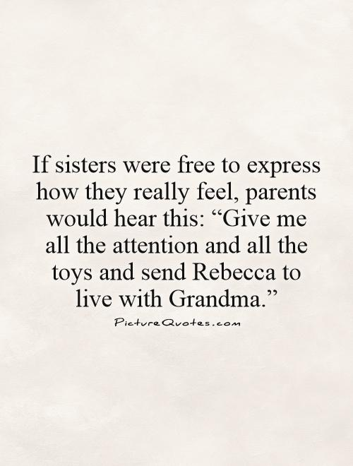 "If sisters were free to express how they really feel, parents would hear this: ""Give me all the attention and all the toys and send Rebecca to live with Grandma."" Picture Quote #1"