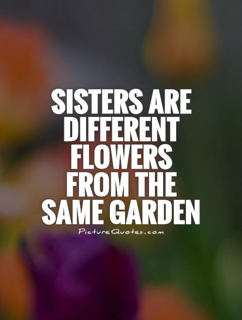 Sisters are different flowers  from the same garden Picture Quote #1