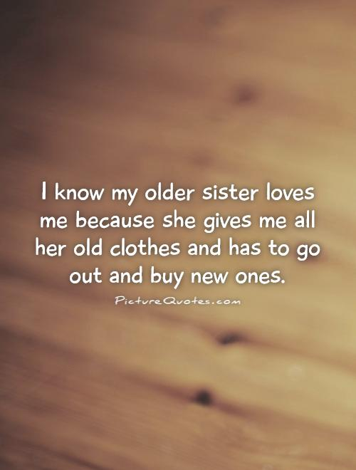 I know my older sister loves me because she gives me all her old clothes and has to go out and buy new ones Picture Quote #1