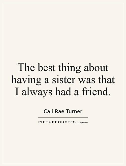 The best thing about having a sister was that I always had a friend Picture Quote #1