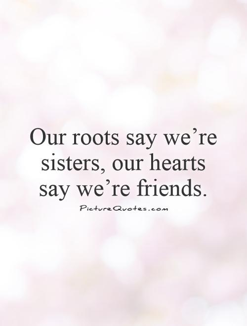 Our roots say we're sisters, our hearts say we're friends.  Picture Quote #1