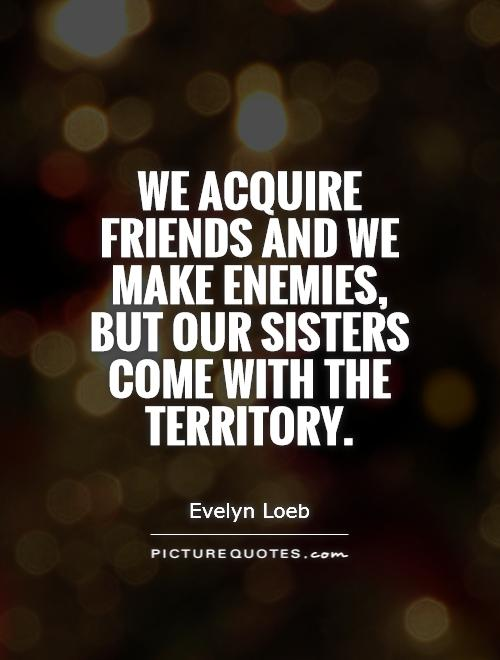 We acquire friends and we make enemies, but our sisters come with the territory Picture Quote #1