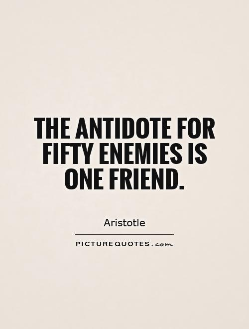 The antidote for fifty enemies is one friend Picture Quote #1