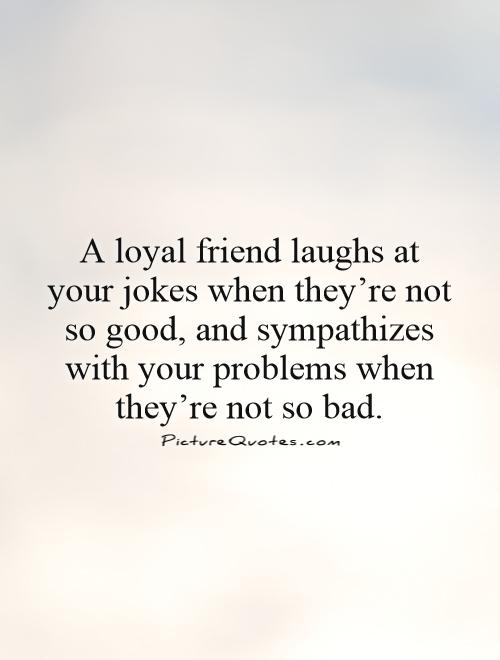 A loyal friend laughs at your jokes when they're not so good, and sympathizes with your problems when they're not so bad Picture Quote #1