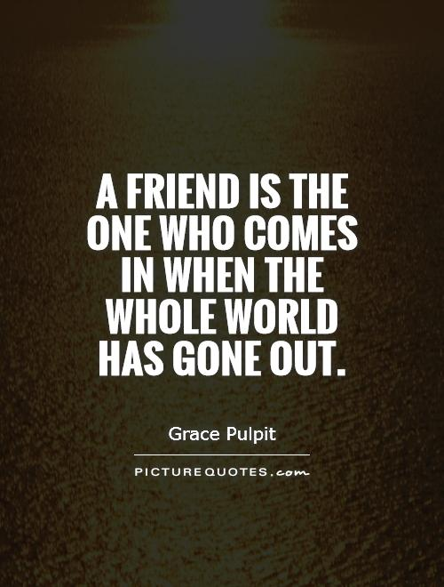 A friend is the one who comes in when the whole world has gone out Picture Quote #1