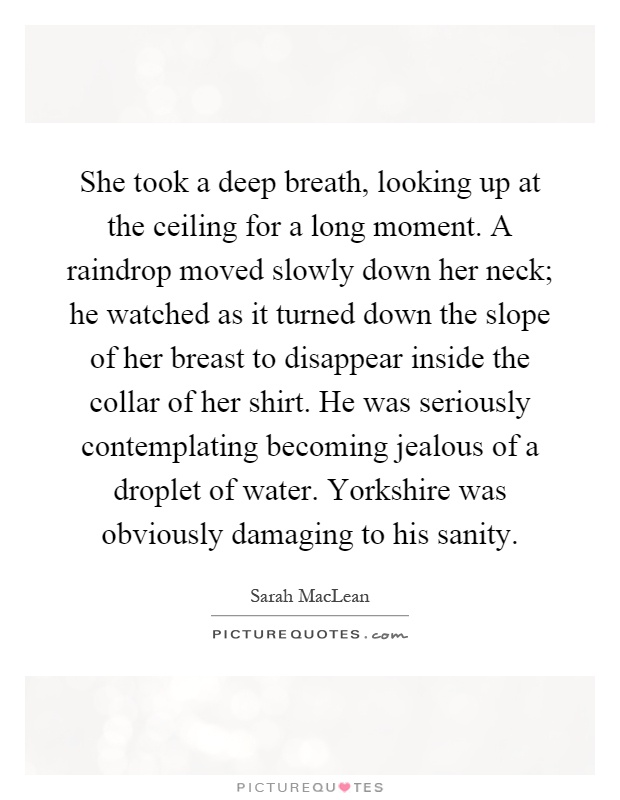 She took a deep breath, looking up at the ceiling for a long moment. A raindrop moved slowly down her neck; he watched as it turned down the slope of her breast to disappear inside the collar of her shirt. He was seriously contemplating becoming jealous of a droplet of water. Yorkshire was obviously damaging to his sanity Picture Quote #1