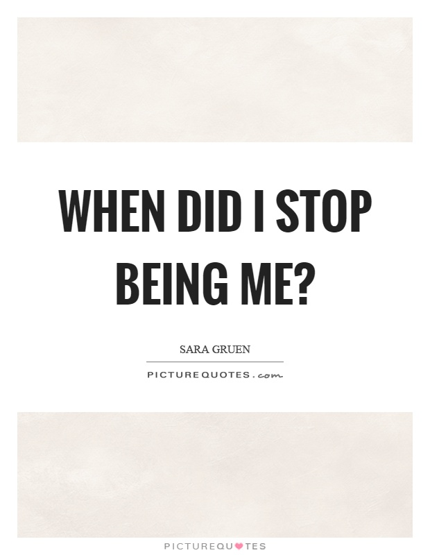 When did I stop being me? Picture Quote #1