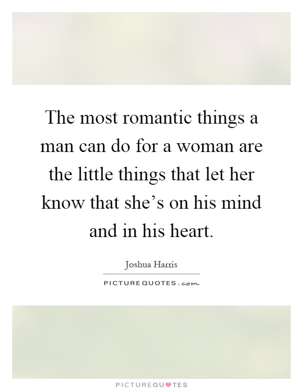 The most romantic things a man can do for a woman are the little things that let her know that she's on his mind and in his heart Picture Quote #1