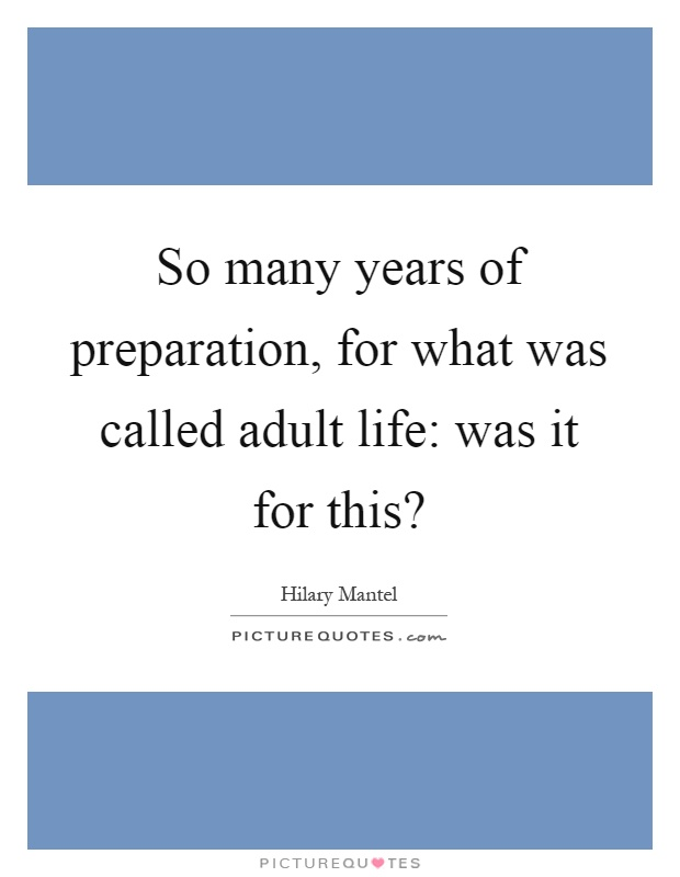 So many years of preparation, for what was called adult life: was it for this? Picture Quote #1