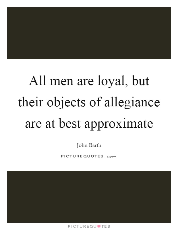 All men are loyal, but their objects of allegiance are at best approximate Picture Quote #1
