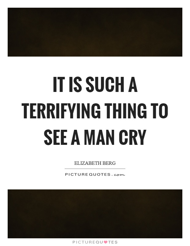 It is such a terrifying thing to see a man cry Picture Quote #1